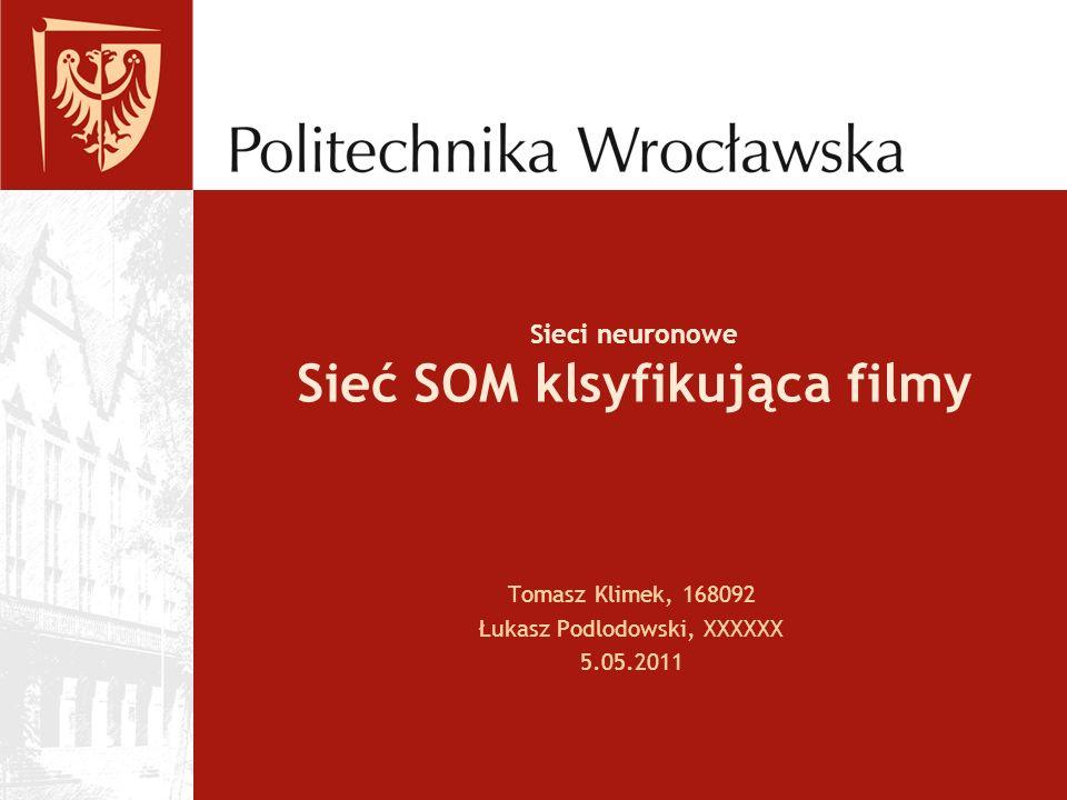 Sieci neuronowe Sieć SOM klsyfikująca filmy Tomasz Klimek, 168092 Łukasz Podlodowski, XXXXXX 5.05.2011