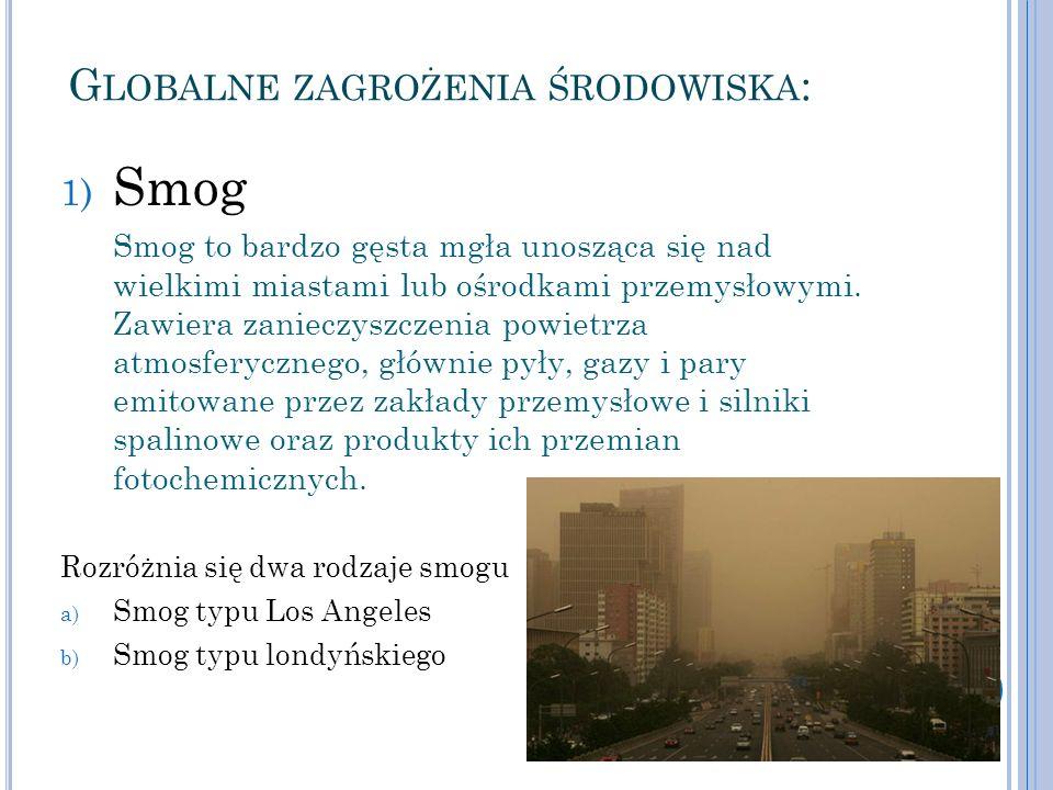 G LOBALNE ZAGROŻENIA ŚRODOWISKA : 1) Smog Smog to bardzo gęsta mgła unosząca się nad wielkimi miastami lub ośrodkami przemysłowymi. Zawiera zanieczysz
