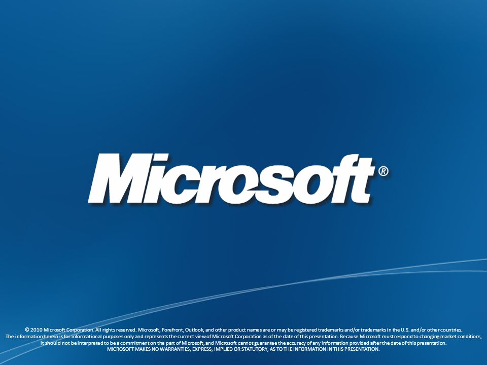 © 2010 Microsoft Corporation. All rights reserved. Microsoft, Forefront, Outlook, and other product names are or may be registered trademarks and/or t