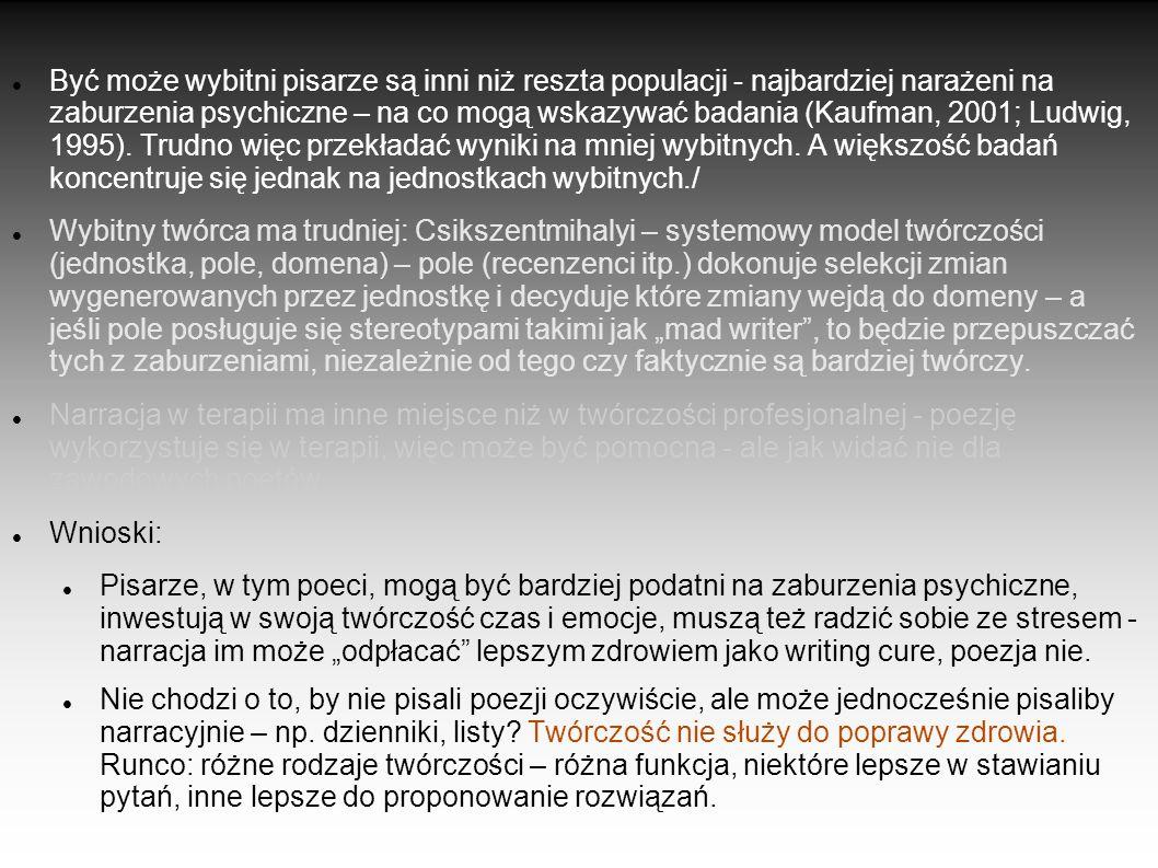 Sylvia Plath a Anne Sexton Plath – pisanie bardzo narracyjne (a mimo to samobójstwo) Sexton – używała poezji jako terapii (również samobójstwo) Runco (1998) – case study: Sylvia Plath Teza: twórczość mogła pogorszyć jej kondycję psychiczną.