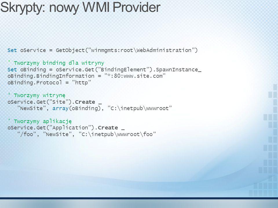 Set oService = GetObject( winmgmts:root\WebAdministration ) Tworzymy binding dla witryny Set oBinding = oService.Get( BindingElement ).SpawnInstance_ oBinding.BindingInformation = *:80:www.site.com oBinding.Protocol = http Tworzymy witrynę oService.Get( Site ).Create _ NewSite , array(oBinding), C:\inetpub\wwwroot Tworzymy aplikację oService.Get( Application ).Create _ /foo , NewSite , C:\inetpub\wwwroot\foo Skrypty: nowy WMI Provider