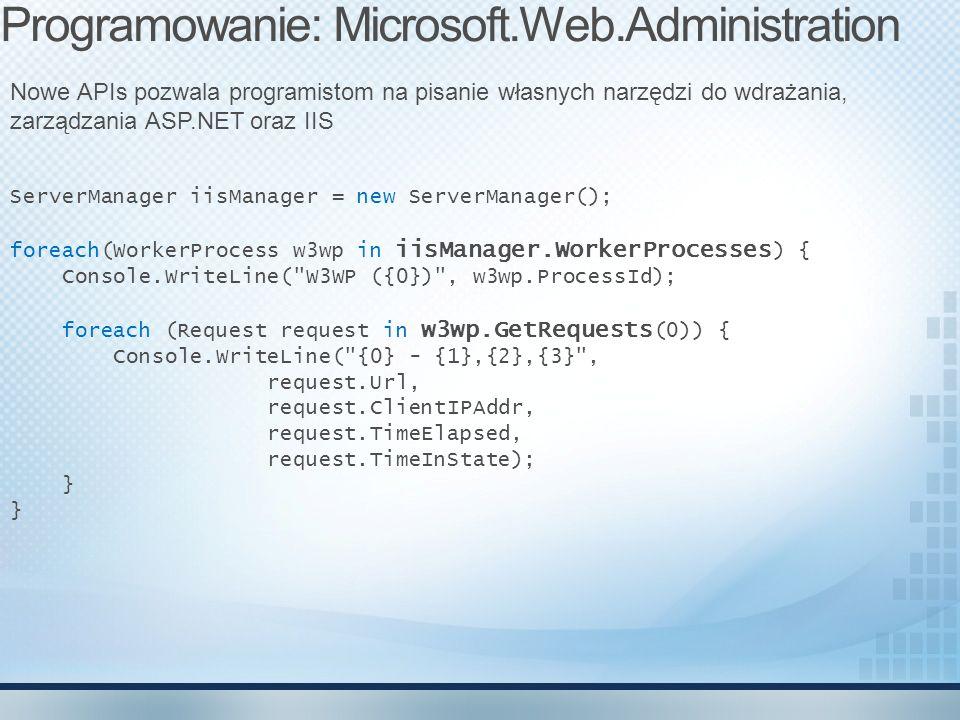 ServerManager iisManager = new ServerManager(); foreach(WorkerProcess w3wp in iisManager.WorkerProcesses ) { Console.WriteLine( W3WP ({0}) , w3wp.ProcessId); foreach (Request request in w3wp.GetRequests (0)) { Console.WriteLine( {0} - {1},{2},{3} , request.Url, request.ClientIPAddr, request.TimeElapsed, request.TimeInState); } } Programowanie: Microsoft.Web.Administration Nowe APIs pozwala programistom na pisanie własnych narzędzi do wdrażania, zarządzania ASP.NET oraz IIS