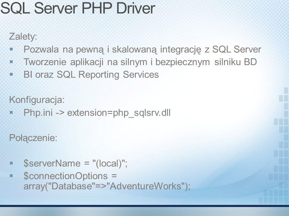 SQL Server PHP Driver Zalety: Pozwala na pewną i skalowaną integrację z SQL Server Tworzenie aplikacji na silnym i bezpiecznym silniku BD BI oraz SQL