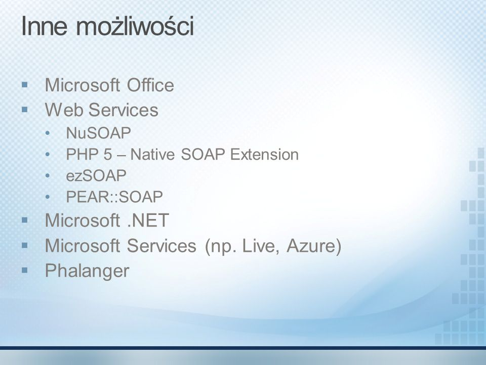 Inne możliwości Microsoft Office Web Services NuSOAP PHP 5 – Native SOAP Extension ezSOAP PEAR::SOAP Microsoft.NET Microsoft Services (np. Live, Azure