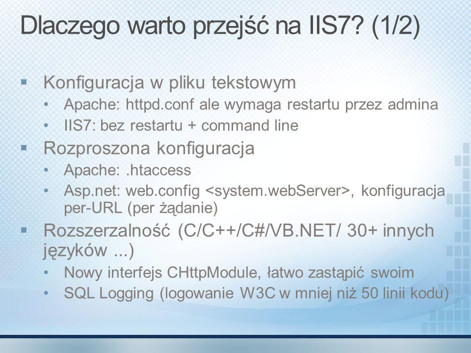 Dlaczego warto przejść na IIS7? (1/2) Konfiguracja w pliku tekstowym Apache: httpd.conf ale wymaga restartu przez admina IIS7: bez restartu + command