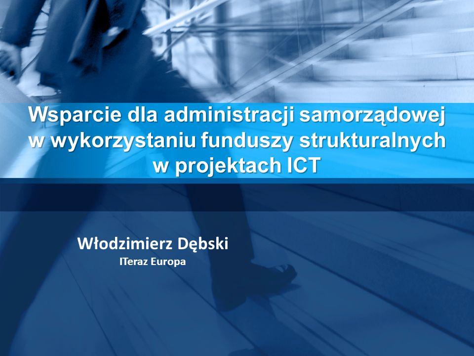 Wsparcie dla administracji samorządowej w wykorzystaniu funduszy strukturalnych w projektach ICT Włodzimierz Dębski ITeraz Europa