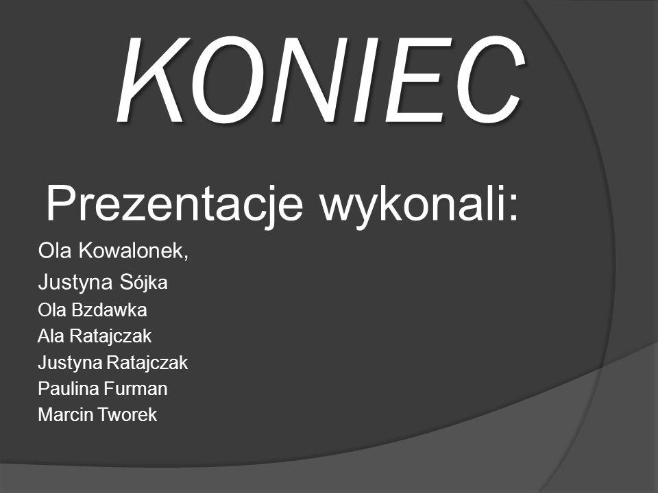 KONIEC Prezentacje wykonali: Ola Kowalonek, Justyna S ójka Ola Bzdawka Ala Ratajczak Justyna Ratajczak Paulina Furman Marcin Tworek