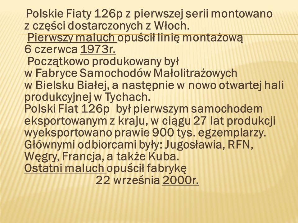 Polskie Fiaty 126p z pierwszej serii montowano z części dostarczonych z Włoch. Pierwszy maluch opuścił linię montażową 6 czerwca 1973r. Początkowo pro