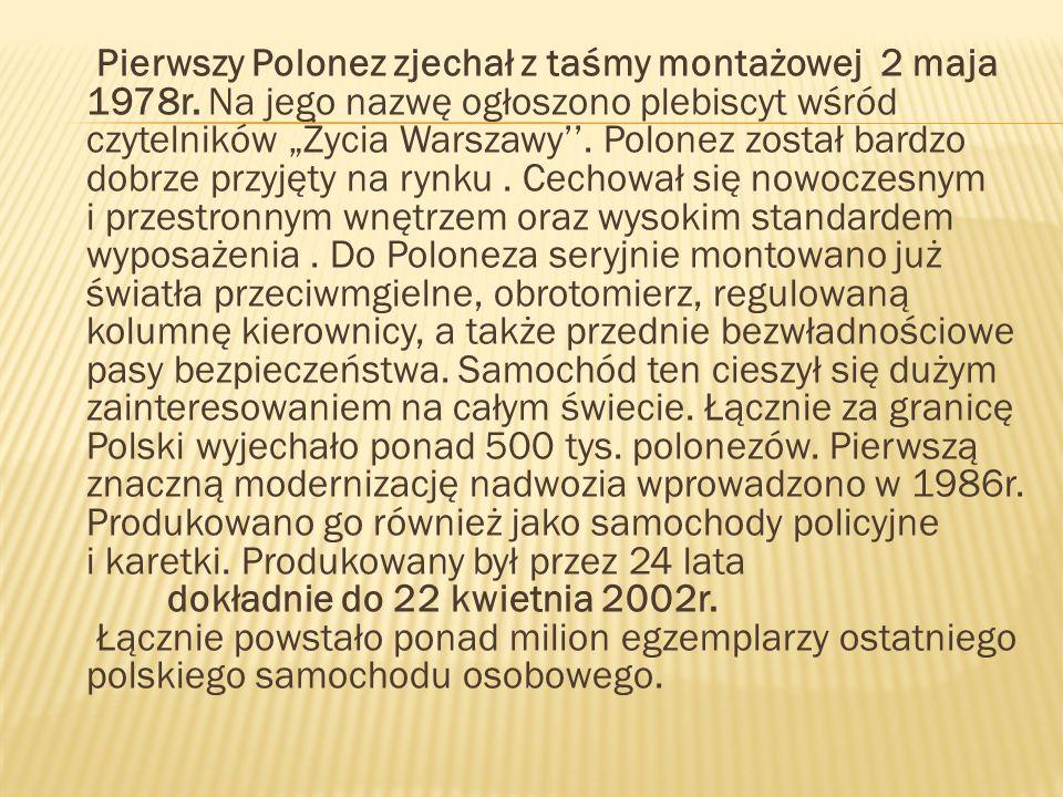 Pierwszy Polonez zjechał z taśmy montażowej 2 maja 1978r. Na jego nazwę ogłoszono plebiscyt wśród czytelników Życia Warszawy. Polonez został bardzo do