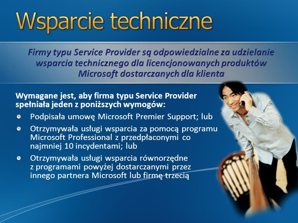 Wymagane jest, aby firma typu Service Provider spełniała jeden z poniższych wymogów: Podpisała umowę Microsoft Premier Support; lub Otrzymywała usługi wsparcia za pomocą programu Microsoft Professional z przedpłaconymi co najmniej 10 incydentami; lub Otrzymywała usługi wsparcia równorzędne z programami powyżej dostarczanymi przez innego partnera Microsoft lub firmę trzecią
