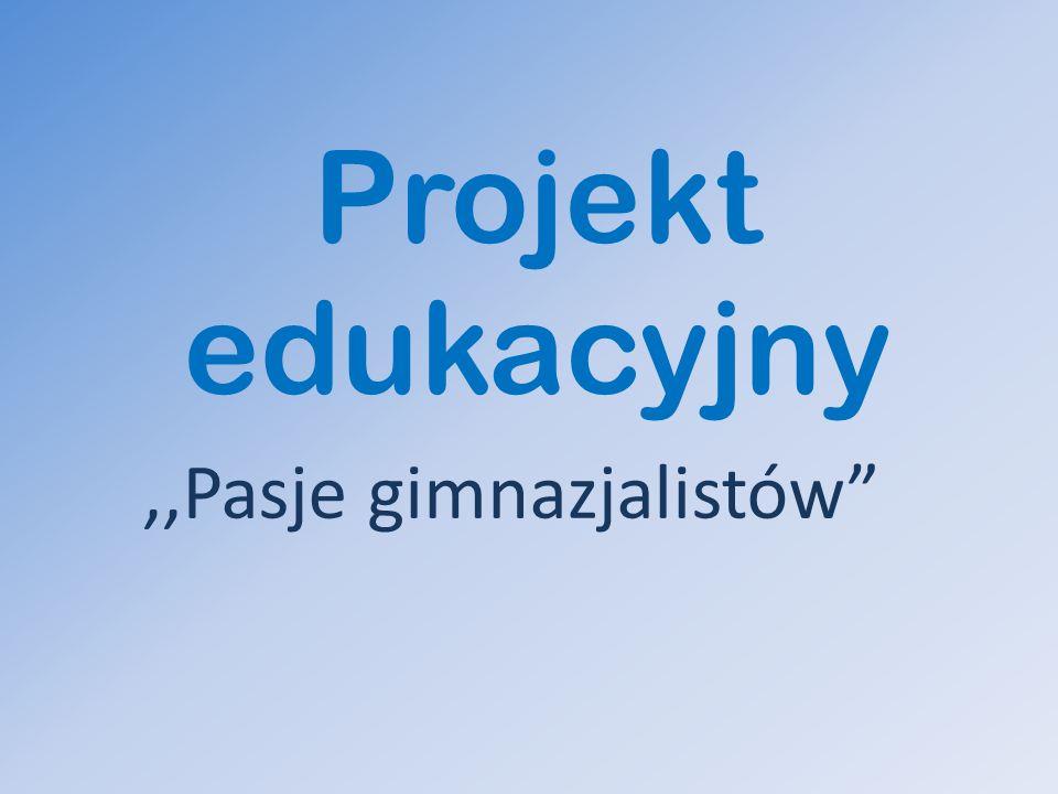 Projekt edukacyjny,,Pasje gimnazjalistów