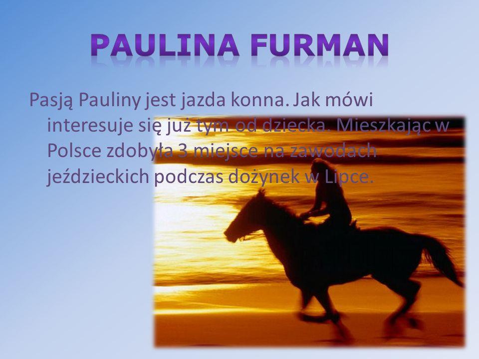 Pasją Pauliny jest jazda konna. Jak mówi interesuje się już tym od dziecka. Mieszkając w Polsce zdobyła 3 miejsce na zawodach jeździeckich podczas doż