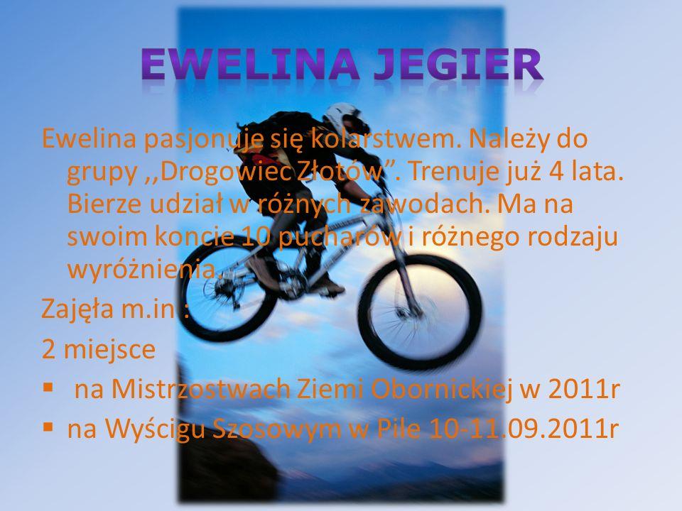 Ewelina pasjonuje się kolarstwem. Należy do grupy,,Drogowiec Złotów. Trenuje już 4 lata. Bierze udział w różnych zawodach. Ma na swoim koncie 10 pucha