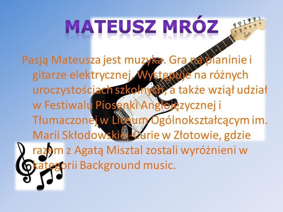 Pasją Mateusza jest muzyka. Gra na pianinie i gitarze elektrycznej. Występuje na różnych uroczystościach szkolnych, a także wziął udział w Festiwalu P