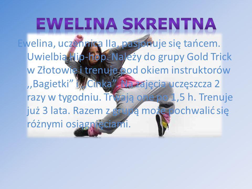 Ewelina, uczennica IIa, pasjonuje się tańcem. Uwielbia Hip-hop. Należy do grupy Gold Trick w Złotowie i trenuje pod okiem instruktorów,,Bagietki i,,Ci