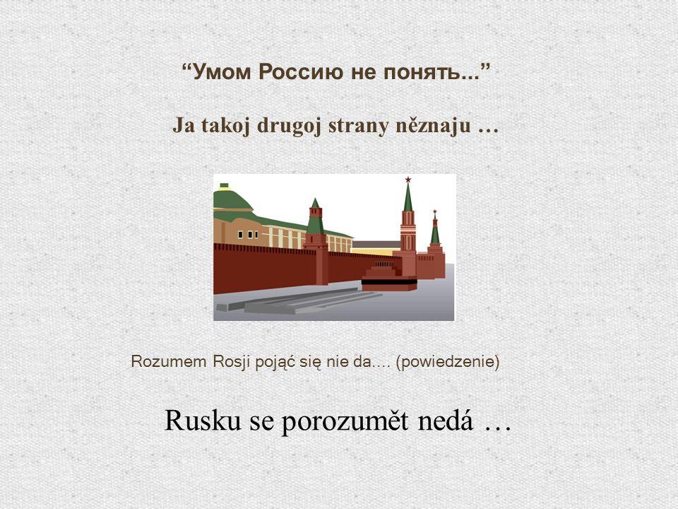 Умом Россию не понять... Ja takoj drugoj strany něznaju … Rozumem Rosji pojąć się nie da.... (powiedzenie) Rusku se porozumět nedá …