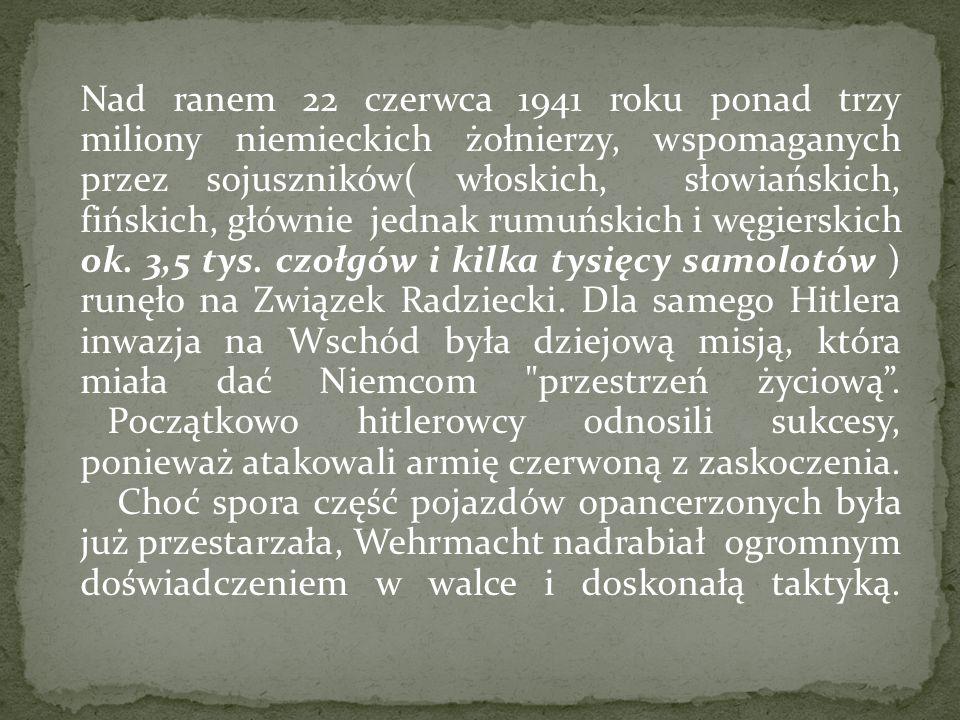 Nad ranem 22 czerwca 1941 roku ponad trzy miliony niemieckich żołnierzy, wspomaganych przez sojuszników( włoskich, słowiańskich, fińskich, głównie jed