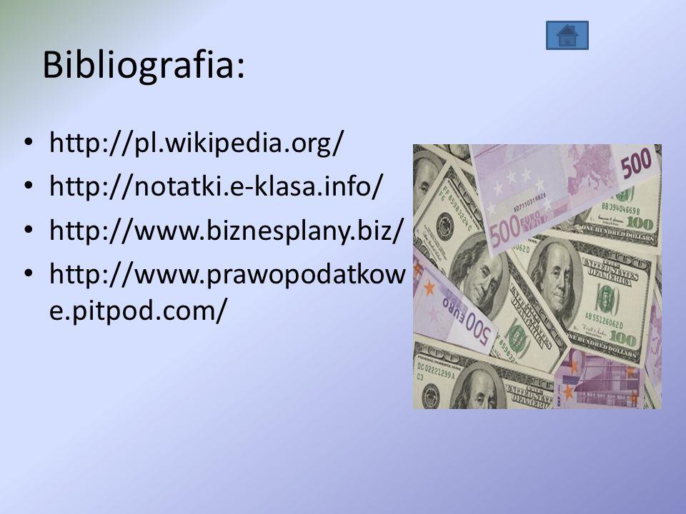 Bibliografia: http://pl.wikipedia.org/ http://notatki.e-klasa.info/ http://www.biznesplany.biz/ http://www.prawopodatkow e.pitpod.com/