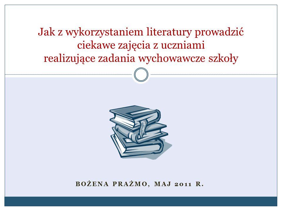 BOŻENA PRAŻMO, MAJ 2011 R. Jak z wykorzystaniem literatury prowadzić ciekawe zajęcia z uczniami realizujące zadania wychowawcze szkoły
