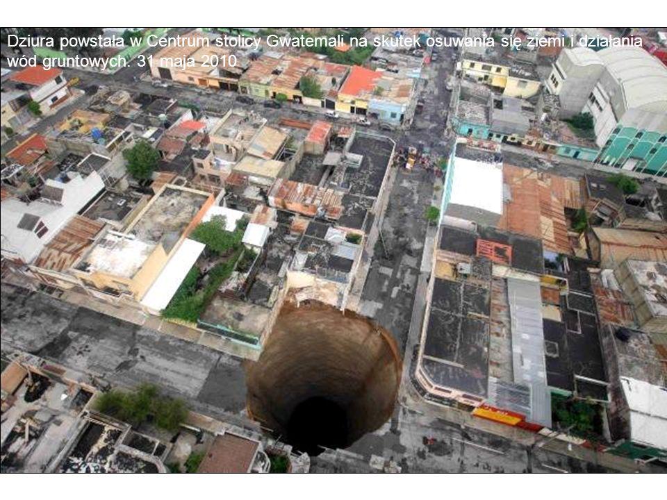 Dziura powstała w Centrum stolicy Gwatemali na skutek osuwania się ziemi i działania wód gruntowych. 31 maja 2010