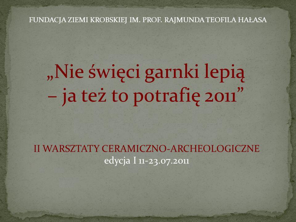 Projekt Nie święci garnki lepią – ja też to potrafię 2011 II warsztaty ceramiczno-archeologiczne powstał przy wsparciu: Ministerstwa Kultury i Dziedzictwa Narodowego Gminy Krobia Starostwa Powiatowego w Gostyniu