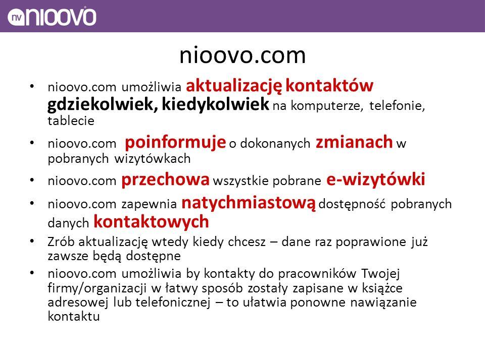 nioovo.com nioovo.com umożliwia aktualizację kontaktów gdziekolwiek, kiedykolwiek na komputerze, telefonie, tablecie nioovo.com poinformuje o dokonanych zmianach w pobranych wizytówkach nioovo.com przechowa wszystkie pobrane e-wizytówki nioovo.com zapewnia natychmiastową dostępność pobranych danych kontaktowych Zrób aktualizację wtedy kiedy chcesz – dane raz poprawione już zawsze będą dostępne nioovo.com umożliwia by kontakty do pracowników Twojej firmy/organizacji w łatwy sposób zostały zapisane w książce adresowej lub telefonicznej – to ułatwia ponowne nawiązanie kontaktu