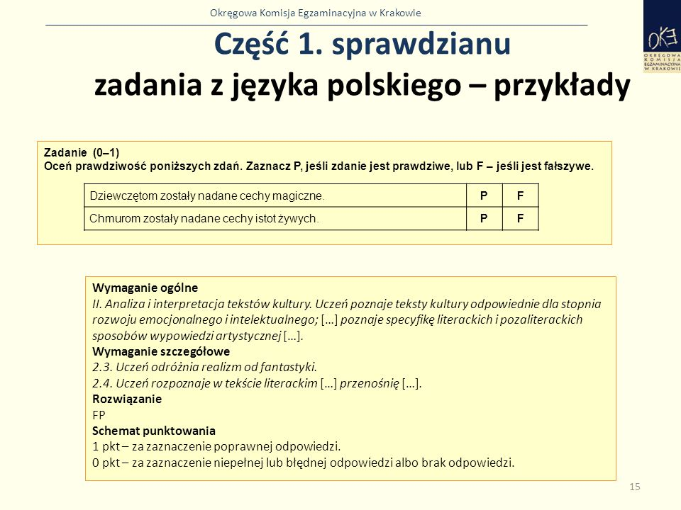 Okręgowa Komisja Egzaminacyjna w Krakowie Część 1. sprawdzianu zadania z języka polskiego – przykłady 15 Zadanie (0–1) Oceń prawdziwość poniższych zda