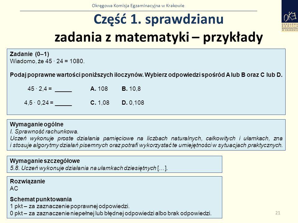 Okręgowa Komisja Egzaminacyjna w Krakowie Część 1. sprawdzianu zadania z matematyki – przykłady 21 Zadanie (0–1) Wiadomo, że 45 · 24 = 1080. Podaj pop