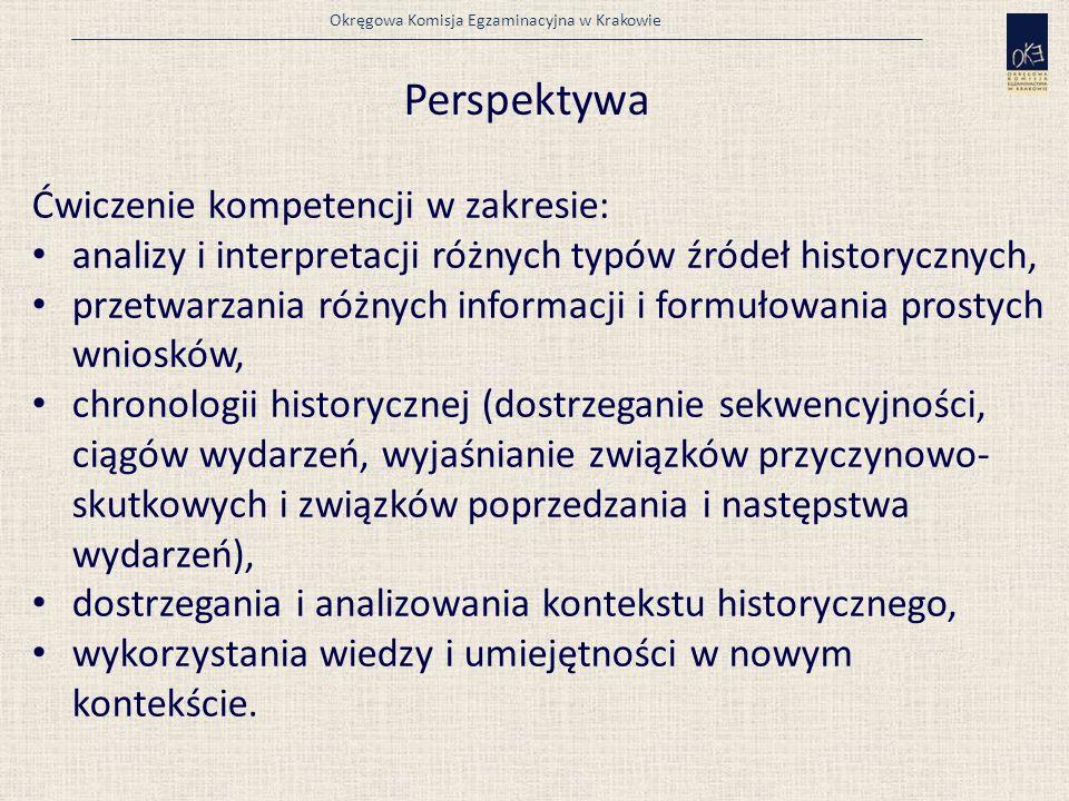 Okręgowa Komisja Egzaminacyjna w Krakowie Perspektywa Ćwiczenie kompetencji w zakresie: analizy i interpretacji różnych typów źródeł historycznych, przetwarzania różnych informacji i formułowania prostych wniosków, chronologii historycznej (dostrzeganie sekwencyjności, ciągów wydarzeń, wyjaśnianie związków przyczynowo- skutkowych i związków poprzedzania i następstwa wydarzeń), dostrzegania i analizowania kontekstu historycznego, wykorzystania wiedzy i umiejętności w nowym kontekście.