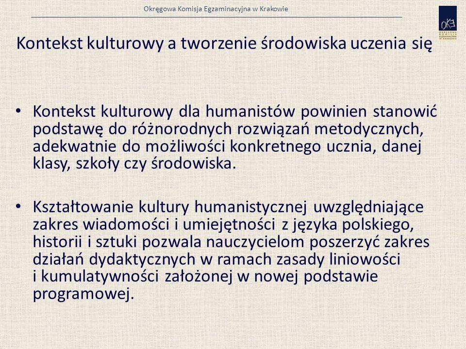Okręgowa Komisja Egzaminacyjna w Krakowie Kontekst kulturowy a tworzenie środowiska uczenia się Kontekst kulturowy dla humanistów powinien stanowić podstawę do różnorodnych rozwiązań metodycznych, adekwatnie do możliwości konkretnego ucznia, danej klasy, szkoły czy środowiska.