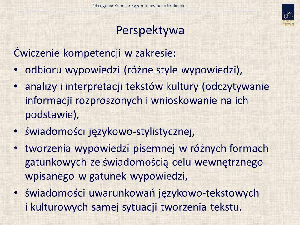 Okręgowa Komisja Egzaminacyjna w Krakowie Perspektywa Ćwiczenie kompetencji w zakresie: odbioru wypowiedzi (różne style wypowiedzi), analizy i interpretacji tekstów kultury (odczytywanie informacji rozproszonych i wnioskowanie na ich podstawie), świadomości językowo-stylistycznej, tworzenia wypowiedzi pisemnej w różnych formach gatunkowych ze świadomością celu wewnętrznego wpisanego w gatunek wypowiedzi, świadomości uwarunkowań językowo-tekstowych i kulturowych samej sytuacji tworzenia tekstu.