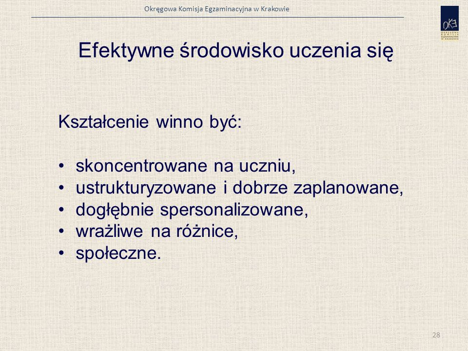 Okręgowa Komisja Egzaminacyjna w Krakowie Efektywne środowisko uczenia się Kształcenie winno być: skoncentrowane na uczniu, ustrukturyzowane i dobrze zaplanowane, dogłębnie spersonalizowane, wrażliwe na różnice, społeczne.