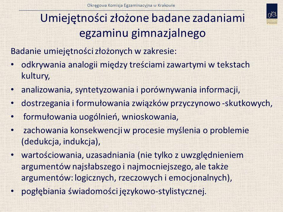 Okręgowa Komisja Egzaminacyjna w Krakowie Umiejętności złożone badane zadaniami egzaminu gimnazjalnego Badanie umiejętności złożonych w zakresie: odkrywania analogii między treściami zawartymi w tekstach kultury, analizowania, syntetyzowania i porównywania informacji, dostrzegania i formułowania związków przyczynowo -skutkowych, formułowania uogólnień, wnioskowania, zachowania konsekwencji w procesie myślenia o problemie (dedukcja, indukcja), wartościowania, uzasadniania (nie tylko z uwzględnieniem argumentów najsłabszego i najmocniejszego, ale także argumentów: logicznych, rzeczowych i emocjonalnych), pogłębiania świadomości językowo-stylistycznej.