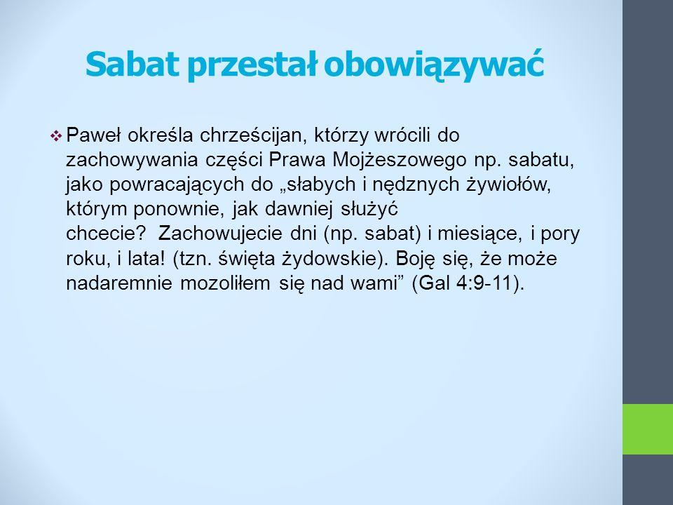 Sabat przestał obowiązywać Paweł określa chrześcijan, którzy wrócili do zachowywania części Prawa Mojżeszowego np. sabatu, jako powracających do słaby