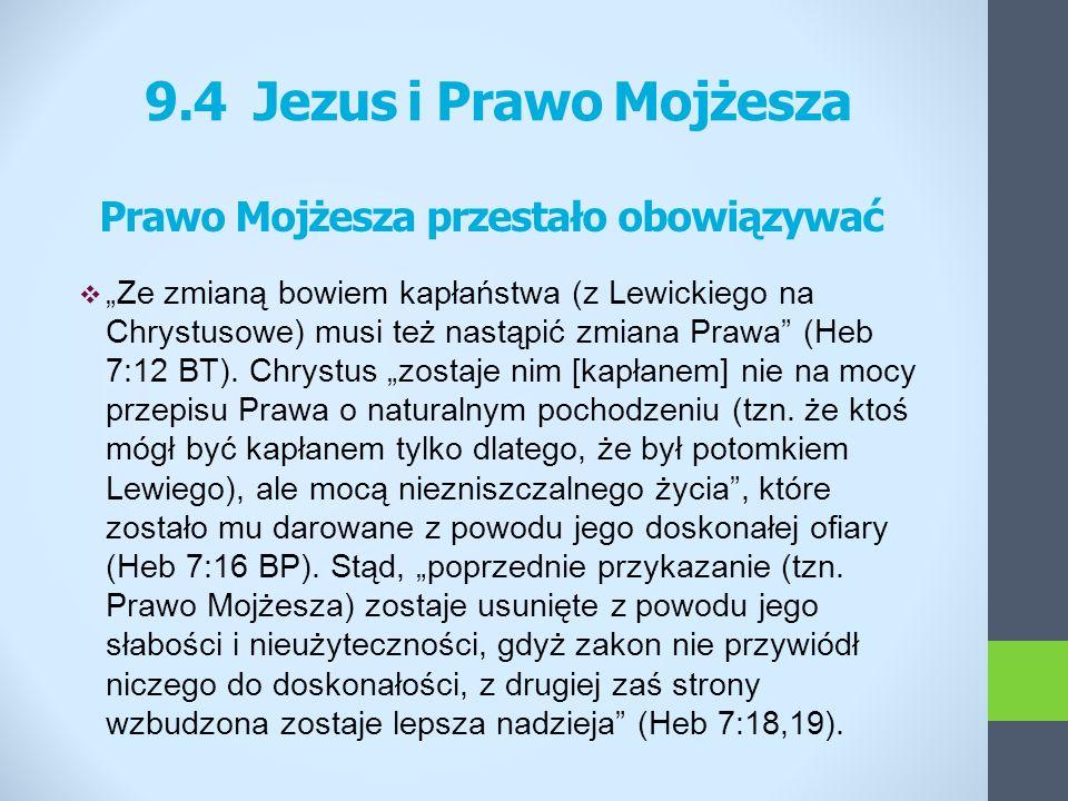 9.4 Jezus i Prawo Mojżesza Prawo Mojżesza przestało obowiązywać Ze zmianą bowiem kapłaństwa (z Lewickiego na Chrystusowe) musi też nastąpić zmiana Pra