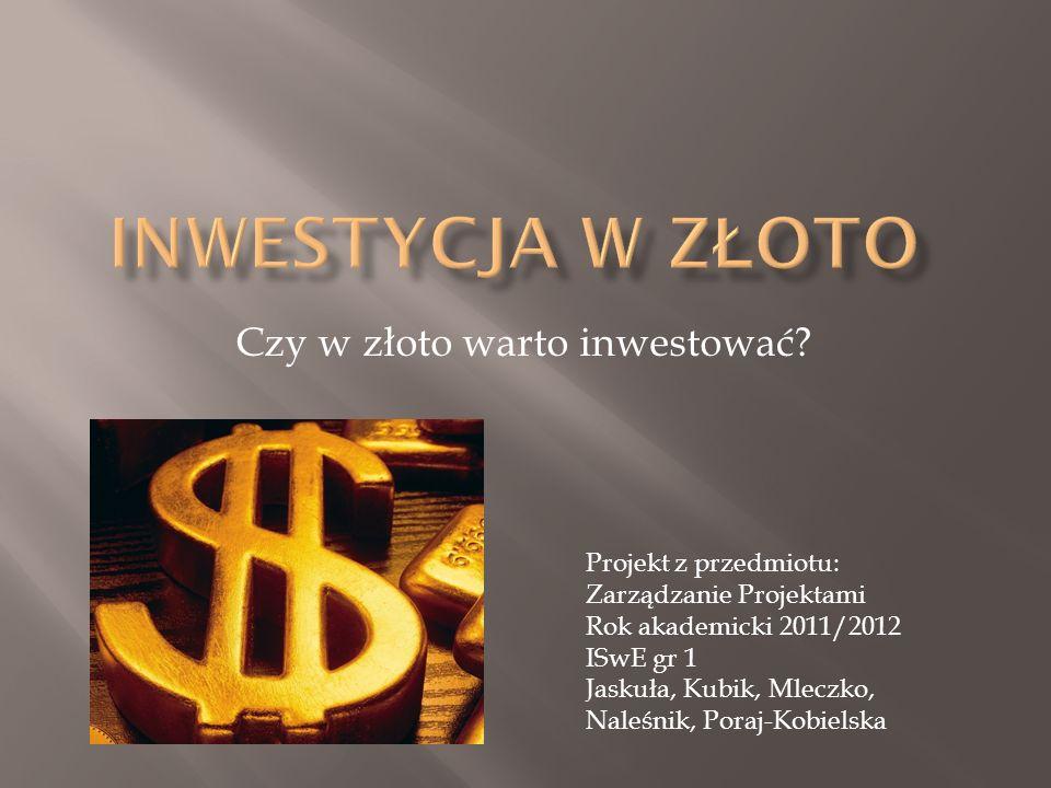 Czy w złoto warto inwestować? Projekt z przedmiotu: Zarządzanie Projektami Rok akademicki 2011/2012 ISwE gr 1 Jaskuła, Kubik, Mleczko, Naleśnik, Poraj