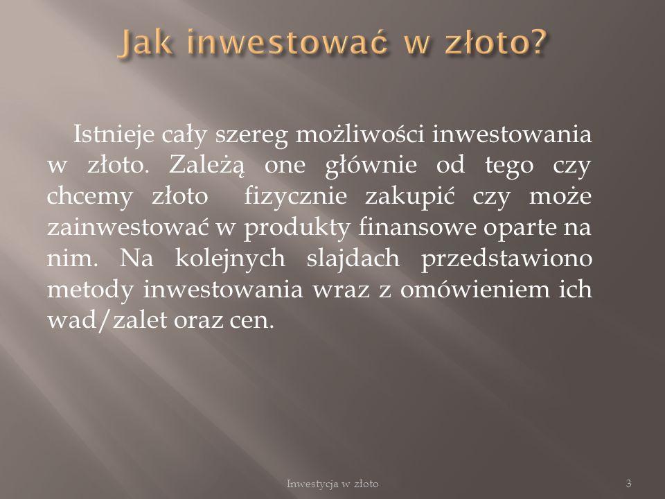 Istnieje cały szereg możliwości inwestowania w złoto. Zależą one głównie od tego czy chcemy złoto fizycznie zakupić czy może zainwestować w produkty f