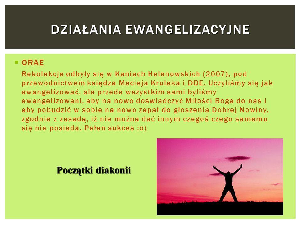 DZIAŁANIA EWANGELIZACYJNE ORAE Rekolekcje odbyły się w Kaniach Helenowskich (2007), pod przewodnictwem księdza Macieja Krulaka i DDE. Uczyliśmy się ja
