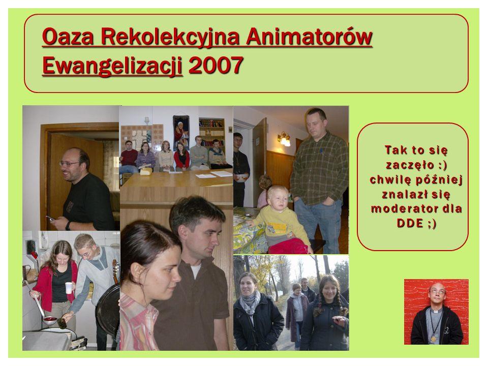 Oaza Rekolekcyjna Animatorów Ewangelizacji 2007 Tak to się zaczęło :) chwilę później znalazł się moderator dla DDE ;)