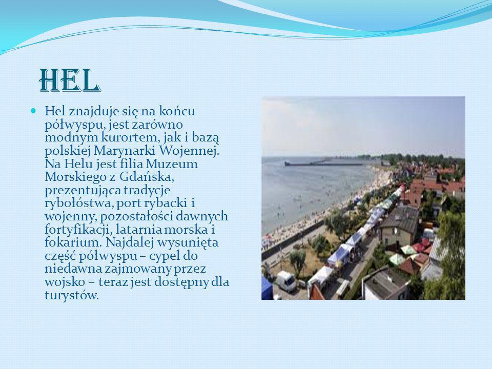 HEL Hel znajduje się na końcu półwyspu, jest zarówno modnym kurortem, jak i bazą polskiej Marynarki Wojennej. Na Helu jest filia Muzeum Morskiego z Gd