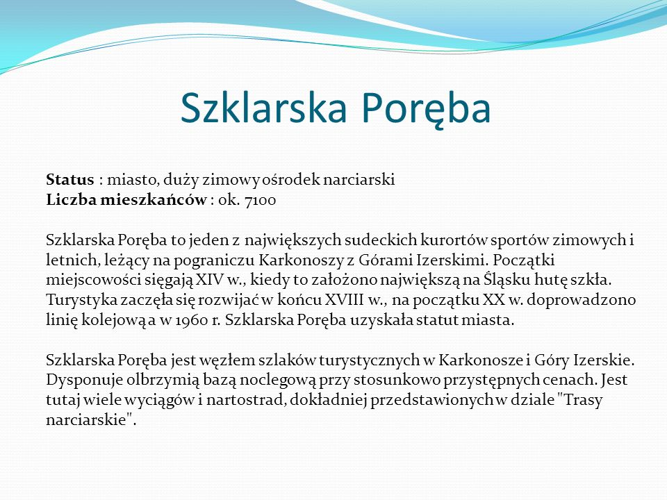 Szklarska Poręba Status : miasto, duży zimowy ośrodek narciarski Liczba mieszkańców : ok. 7100 Szklarska Poręba to jeden z największych sudeckich kuro