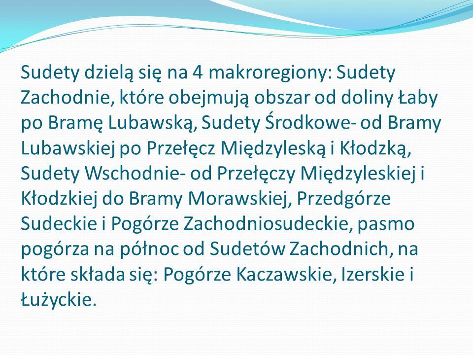 Sudety dzielą się na 4 makroregiony: Sudety Zachodnie, które obejmują obszar od doliny Łaby po Bramę Lubawską, Sudety Środkowe- od Bramy Lubawskiej po