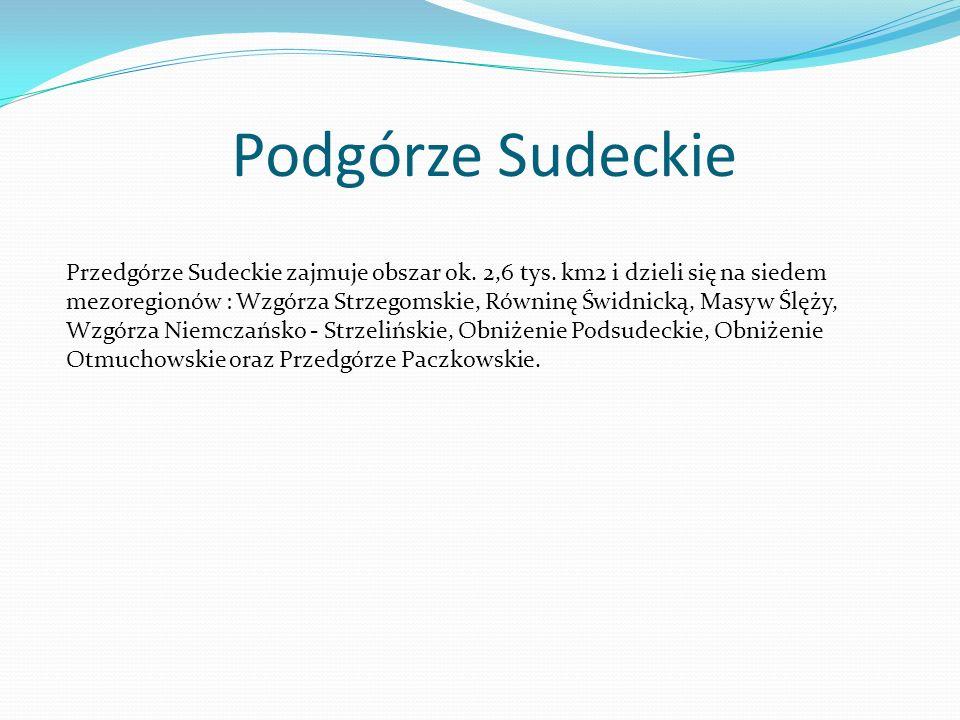 Podgórze Sudeckie Przedgórze Sudeckie zajmuje obszar ok. 2,6 tys. km2 i dzieli się na siedem mezoregionów : Wzgórza Strzegomskie, Równinę Świdnicką, M