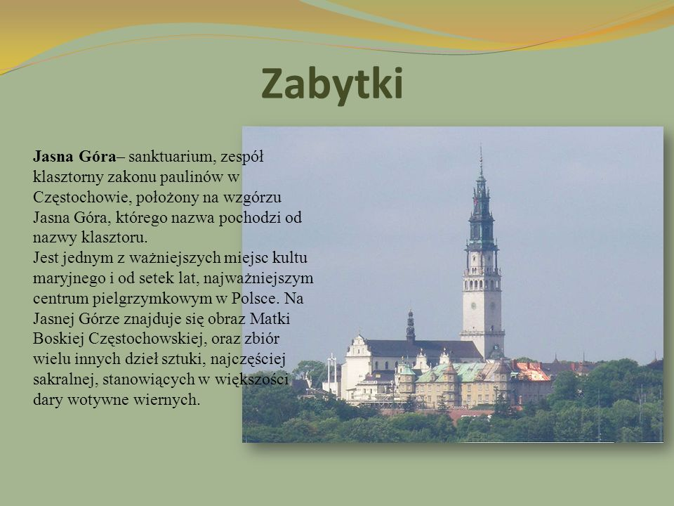 Zabytki Jasna Góra– sanktuarium, zespół klasztorny zakonu paulinów w Częstochowie, położony na wzgórzu Jasna Góra, którego nazwa pochodzi od nazwy kla