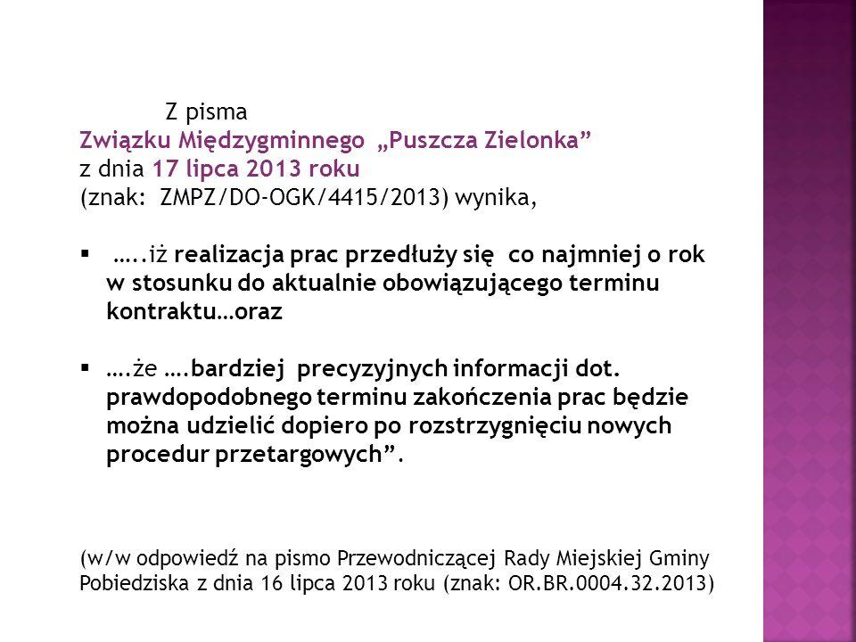 Z pisma Związku Międzygminnego Puszcza Zielonka z dnia 17 lipca 2013 roku (znak: ZMPZ/DO-OGK/4415/2013) wynika, …..iż realizacja prac przedłuży się co