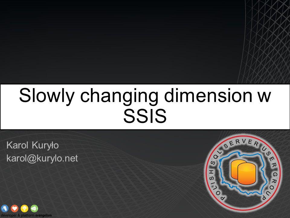 Karol Kuryło karol@kurylo.net Slowly changing dimension w SSIS