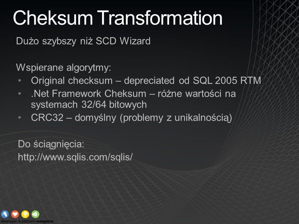 Cheksum Transformation Dużo szybszy niż SCD Wizard Wspierane algorytmy: Original checksum – depreciated od SQL 2005 RTM.Net Framework Cheksum – różne