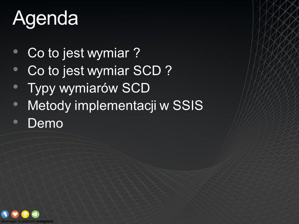 Agenda Co to jest wymiar ? Co to jest wymiar SCD ? Typy wymiarów SCD Metody implementacji w SSIS Demo
