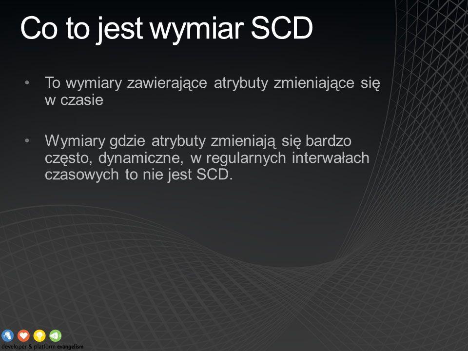Co to jest wymiar SCD To wymiary zawierające atrybuty zmieniające się w czasie Wymiary gdzie atrybuty zmieniają się bardzo często, dynamiczne, w regul