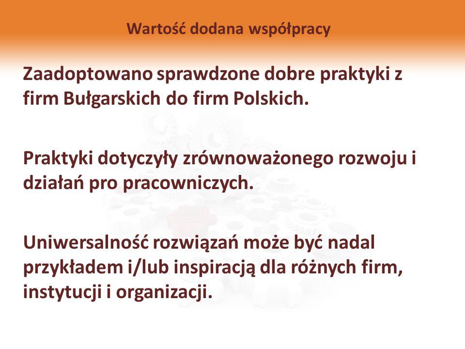 Wartość dodana współpracy Zaadoptowano sprawdzone dobre praktyki z firm Bułgarskich do firm Polskich. Praktyki dotyczyły zrównoważonego rozwoju i dzia